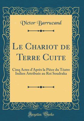 Le Chariot de Terre Cuite: Cinq Actes D'Apr?s La Pi?ce Du T?atre Indien Attribu?e Au Roi Soudraka (Classic Reprint) - Barrucand, Victor