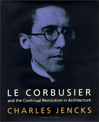 Le Corbusier: And the Continual Revolution in Architecture - Jencks, Charles, and Le Corbusier