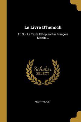 Le Livre d'Henoch: Tr. Sur Le Texte ?thopien Par Fran?ois Martin ... - Anonymous