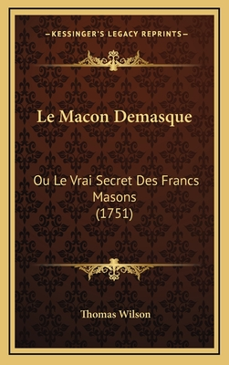 Le Macon Demasque: Ou Le Vrai Secret Des Francs Masons (1751) - Wilson, Thomas