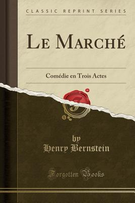 Le Marche: Comedie En Trois Actes (Classic Reprint) - Bernstein, Henry
