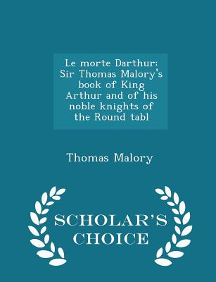 Le Morte Darthur: Sir Thomas Malory's Book of King Arthur and of His Noble Knights of the Round Tabl - Scholar's Choice Edition - Malory, Thomas, Sir