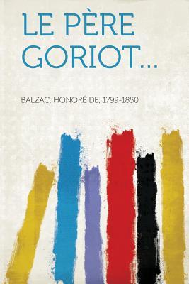 Le Pere Goriot... - 1799-1850, Balzac Honore De