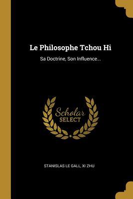 Le Philosophe Tchou Hi: Sa Doctrine, Son Influence... - Gall, Stanislas Le, and Zhu, XI