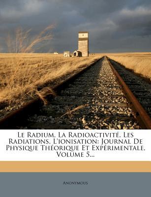 Le Radium, La Radioactivite, Les Radiations, L'Ionisation: Journal de Physique Theorique Et Experimentale, Volume 4... - Anonymous