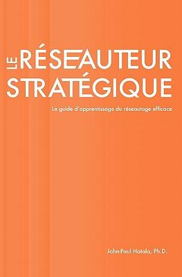 Le Reseauteur Strategique: Le Guide D'Apprentissage Du Reseautage Efficace - Hatala Ph D, John-Paul
