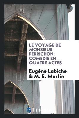 Le Voyage de Monsieur Perrichon: Comédie En Quatre Actes - Labiche, Eugene, and Martin, M E