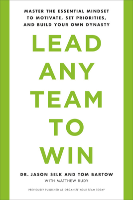 Lead Any Team to Win: Master the Essential Mindset to Motivate, Set Priorities, and Build Your Own Dynasty - Selk, Jason, and Bartow, Tom, and Rudy, Matthew