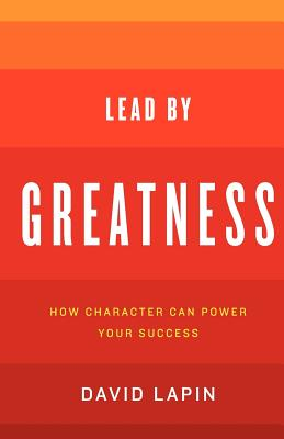 Lead by Greatness: How Character Can Power Your Success - Lapin, David