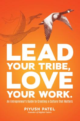 Lead Your Tribe, Love Your Work: An Entrepreneur's Guide to Creating a Culture That Matters - Patel, Piyush