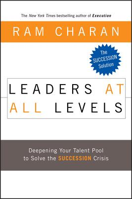 Leaders at All Levels: Deepening Your Talent Pool to Solve the Succession Crisis - Charan, Ram