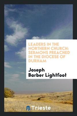 Leaders in the Northern Church: Sermons Preached in the Diocese of Durham - Lightfoot, Joseph Barber