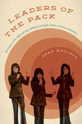 Leaders of the Pack: Girl Groups of the 1960s and Their Influence on Popular Culture in Britain and America - MacLeod, Sean