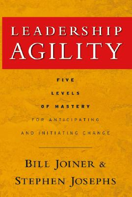 Leadership Agility: Five Levels of Mastery for Anticipating and Initiating Change - Joiner, Bill, and Josephs, Stephen A