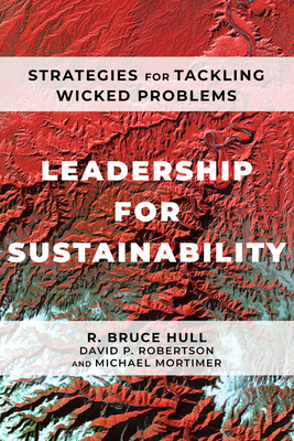 Leadership for Sustainability: Strategies for Tackling Wicked Problems - Hull, R Bruce, and Robertson, David P, and Mortimer, Michael