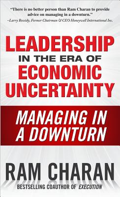 Leadership in the Era of Economic Uncertainty: The New Rules for Getting the Right Things Done in Difficult Times - Charan, Ram