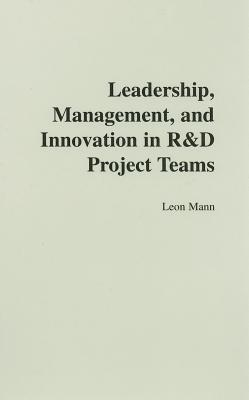 Leadership, Management, and Innovation in R&D Project Teams - Mann, Leon