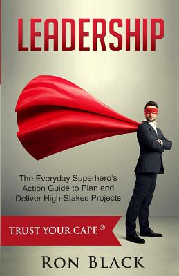 Leadership: The Everyday Superhero's Action Guide to Plan and Deliver High-Stakes Projects - Black, Ron