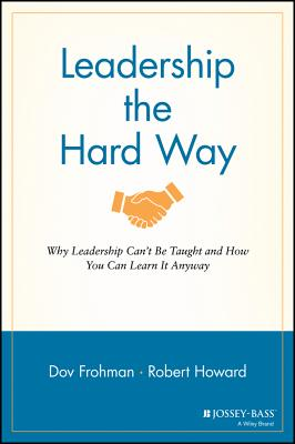 Leadership the Hard Way: Why Leadership Can't Be Taught and How You Can Learn It Anyway - Frohman, Dov, and Howard, Robert
