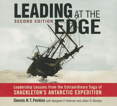 Leading at the Edge: Leadership Lessons from the Extraordinary Saga of Shackleton's Antarctic Expedition - Perkins, Dennis N T, Ph.D., and Holtman, Margaret P, and Murphy, Jillian B