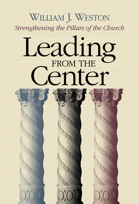 Leading from the Center: Strengthening the Pillars of the Church - Weston, William J