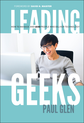 Leading Geeks: How to Manage and Lead the People Who Deliver Technology - Glen, Paul