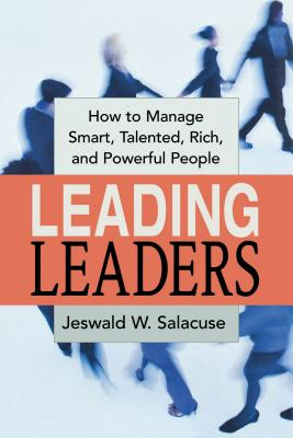 Leading Leaders: How to Manage Smart, Talented, Rich, and Powerful People - Salacuse, Jeswald