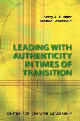 Leading with Authenticity in Times of Transition - Bunker, Kerry A, and Wakefield, Michael