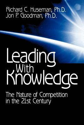 Leading with Knowledge: The Nature of Competition in the 21st Century - Huseman, Richard C, Dr., and Goodman, Jon P