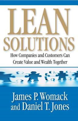 Lean Solutions: How Companies and Customers Can Create Value and Wealth Together - Womack, James P, and Jones, Daniel T