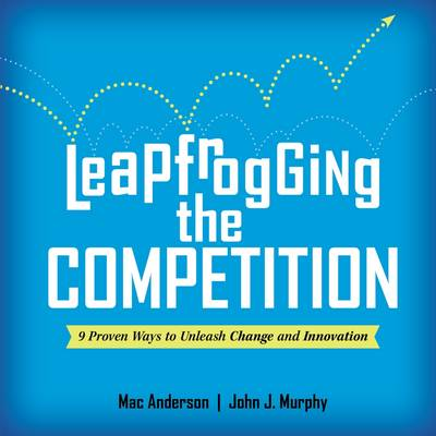 Leapfrogging the Competition: 9 Proven Ways to Unleash Change and Innovation - Anderson, Mac, and Murphy, John J.