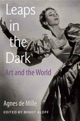 Leaps in the Dark: Art and the World - de Mille, Agnes, and Aloff, Mindy (Editor)