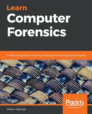 Learn Computer Forensics: A beginner's guide to searching, analyzing, and securing digital evidence - Oettinger, William