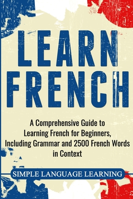 Learn French: A Comprehensive Guide to Learning French for Beginners, Including Grammar and 2500 French Words in Context - Learning, Simple Language