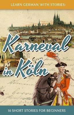 Learn German with Stories: Karneval in Koln - 10 Short Stories for Beginners - Klein, Andre