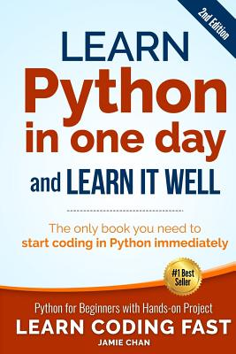 Learn Python in One Day and Learn It Well (2nd Edition): Python for Beginners with Hands-On Project. the Only Book You Need to Start Coding in Python Immediately - Chan, Jamie