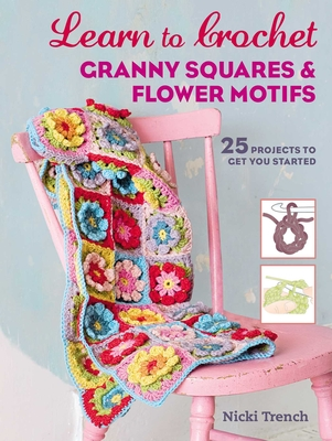 Learn to Crochet Granny Squares and Flower Motifs: 25 Projects to Get You Started - Trench, Nicki