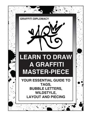 Learn To Draw A Graffiti Master-Piece: Your Essential Guide To Tags, Bubble Letters, Wildstyle, Layout And Piecing - Diplomacy, Graffiti