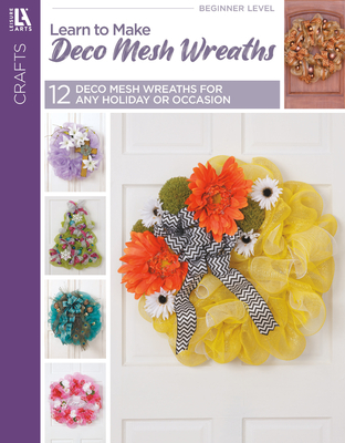 Learn to Make Deco Mesh Wreaths: Easy Step-by-Step Wreaths, Garlands & More! - Leisure Arts