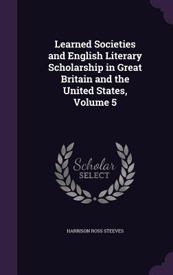 Learned Societies and English Literary Scholarship in Great Britain and the United States, Volume 5 - Steeves, Harrison Ross
