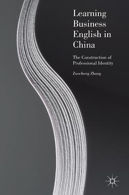 Learning Business English in China: The Construction of Professional Identity - Zhang, Zuocheng