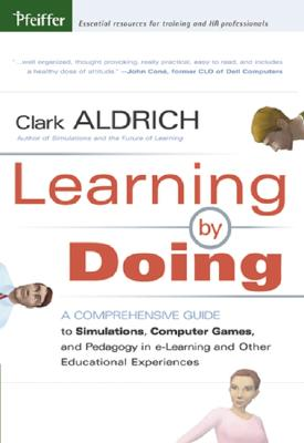 Learning by Doing: A Comprehensive Guide to Simulations, Computer Games, and Pedagogy in E-Learning and Other Educational Experiences - Aldrich, Clark