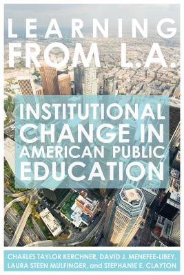 Learning from L.A.: Institutional Change in American Public Education - Kerchner, Charles Taylor, and Menefee-Libey, David J, and Mulfinger, Laura Steen