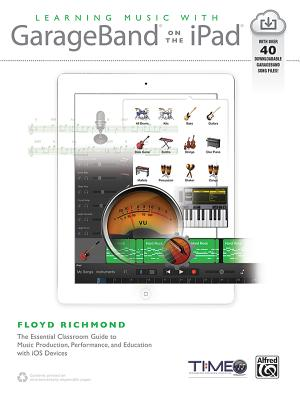 Learning Music with GarageBand on the iPad: The Essential Classroom Guide to Music Production, Performance, and Education with IOS Devices - Richmond, Floyd