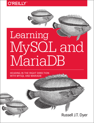 Learning MySQL and Mariadb: Heading in the Right Direction with MySQL and Mariadb - Dyer, Russell J
