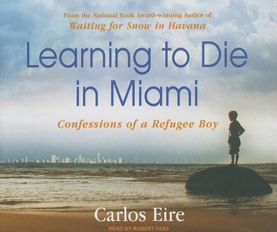 Learning to Die in Miami: Confessions of a Refugee Boy - Eire, Carlos, and Fass, Robert (Read by)