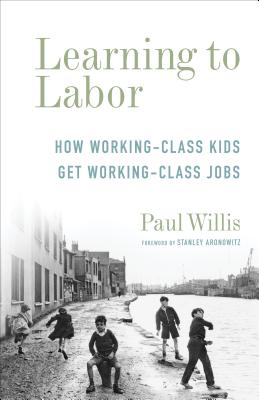 Learning to Labor: How Working-Class Kids Get Working-Class Jobs - Willis, Paul, Professor, and Aronowitz, Stanley, Professor (Foreword by)