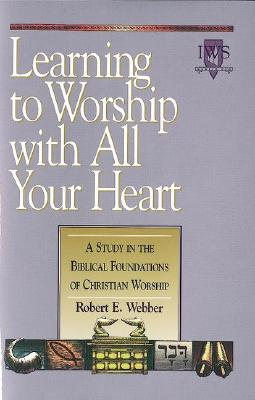 Learning to Worship with All Your Heart: Volume I - Webber, Robert E, Th.D.