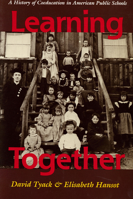 Learning Together: A History of Coeducation in American Public Schools - Tyack, David, and Hansot, Elizabeth