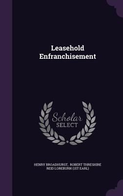 Leasehold Enfranchisement - Broadhurst, Henry, and Robert Threshire Reid Loreburn (1st Ear (Creator)